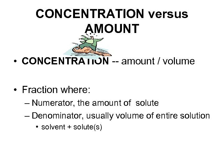 CONCENTRATION versus AMOUNT • CONCENTRATION -- amount / volume • Fraction where: – Numerator,