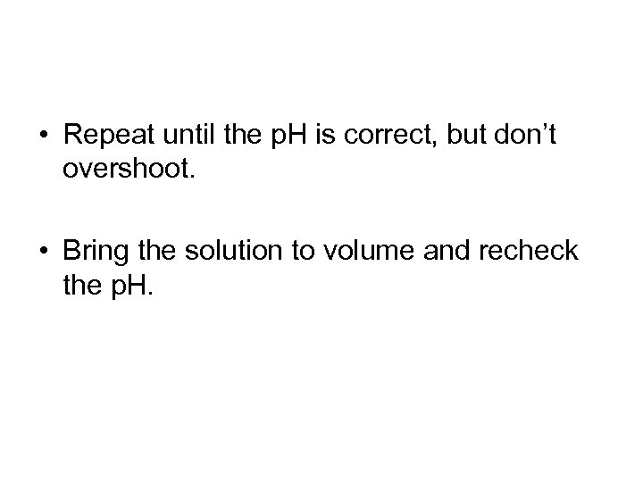 • Repeat until the p. H is correct, but don't overshoot. • Bring