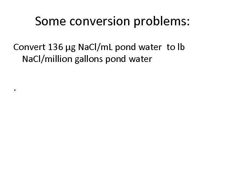 Some conversion problems: Convert 136 μg Na. Cl/m. L pond water to lb Na.