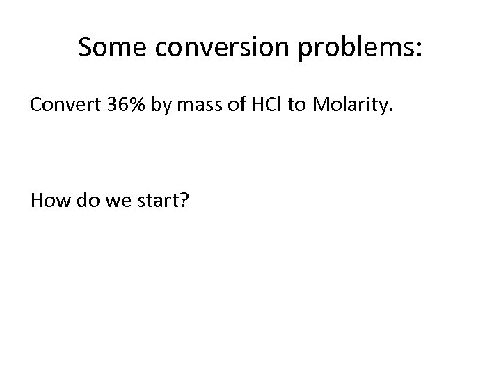 Some conversion problems: Convert 36% by mass of HCl to Molarity. How do we