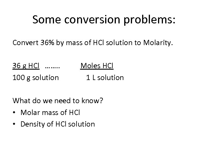 Some conversion problems: Convert 36% by mass of HCl solution to Molarity. 36 g