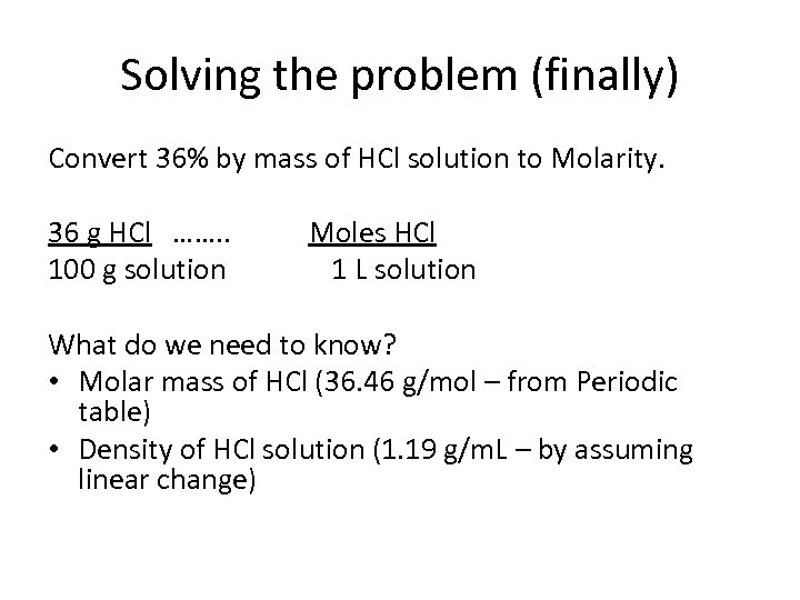 Solving the problem (finally) Convert 36% by mass of HCl solution to Molarity. 36
