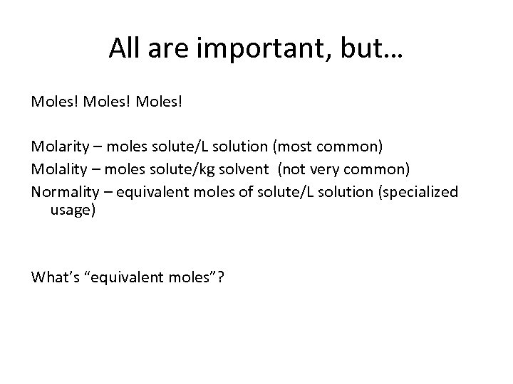 All are important, but… Moles! Molarity – moles solute/L solution (most common) Molality –