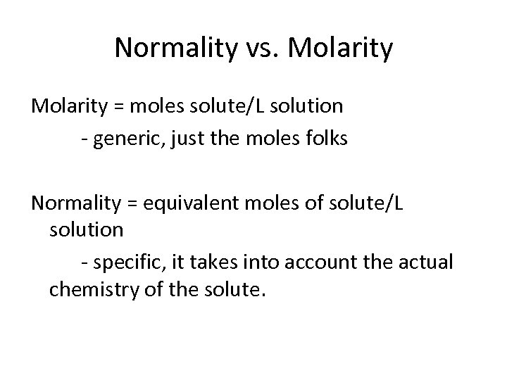 Normality vs. Molarity = moles solute/L solution - generic, just the moles folks Normality