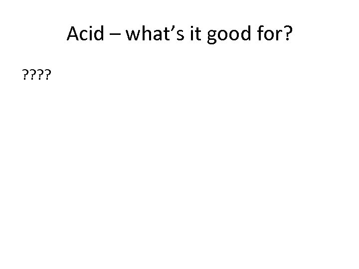 Acid – what's it good for? ? ?