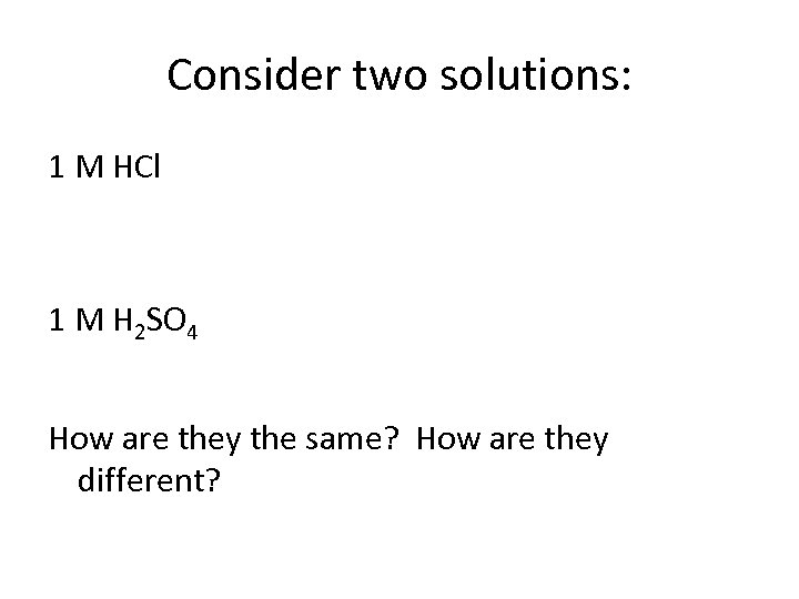 Consider two solutions: 1 M HCl 1 M H 2 SO 4 How are