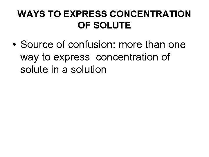 WAYS TO EXPRESS CONCENTRATION OF SOLUTE • Source of confusion: more than one way