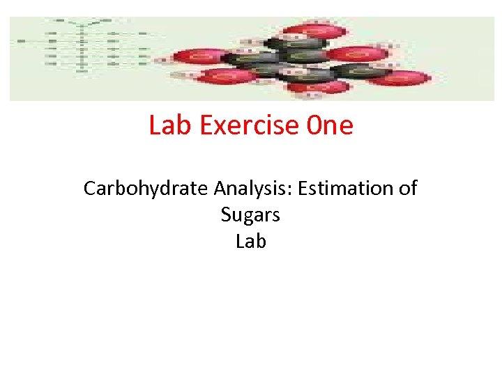 Lab Exercise 0 ne Carbohydrate Analysis: Estimation of Sugars Lab
