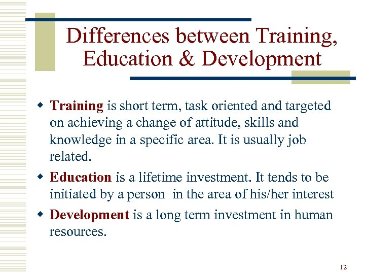 Differences between Training, Education & Development w Training is short term, task oriented and
