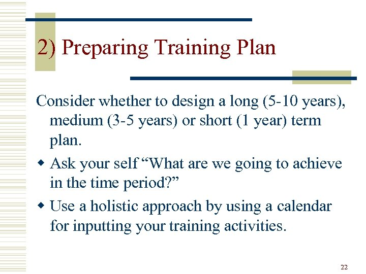 2) Preparing Training Plan Consider whether to design a long (5 -10 years), medium