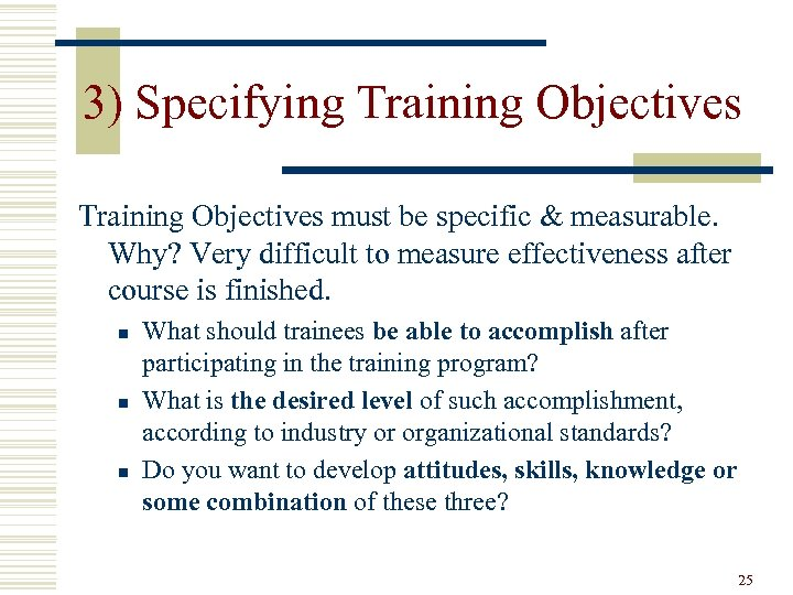 3) Specifying Training Objectives must be specific & measurable. Why? Very difficult to measure
