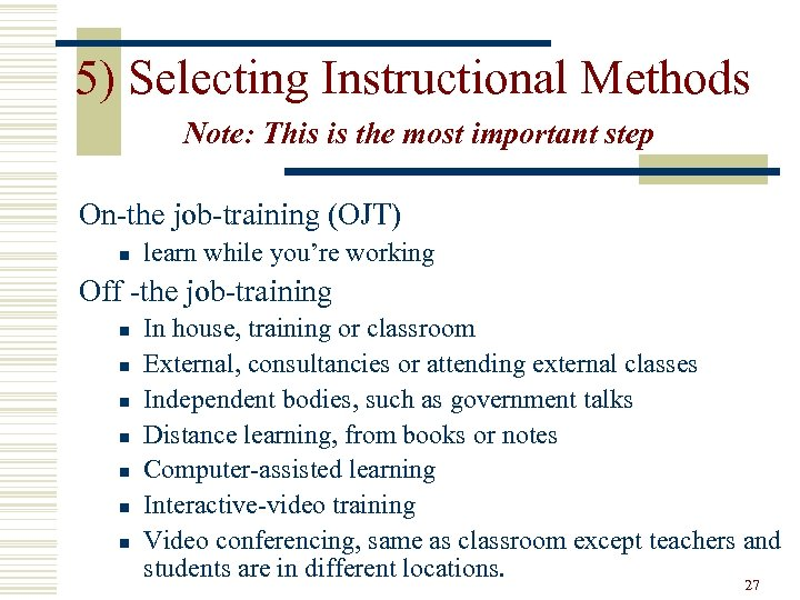 5) Selecting Instructional Methods Note: This is the most important step On-the job-training (OJT)