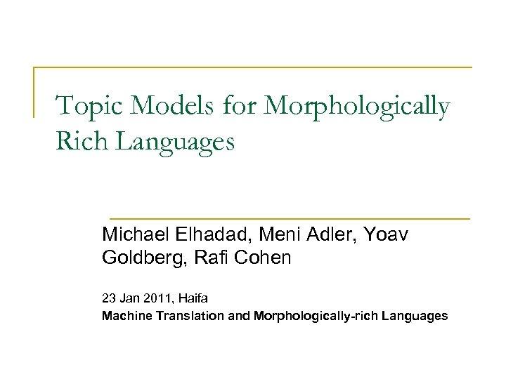 Topic Models for Morphologically Rich Languages Michael Elhadad, Meni Adler, Yoav Goldberg, Rafi Cohen
