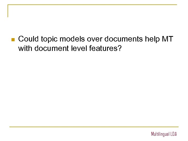 n Could topic models over documents help MT with document level features? Multilingual LDA