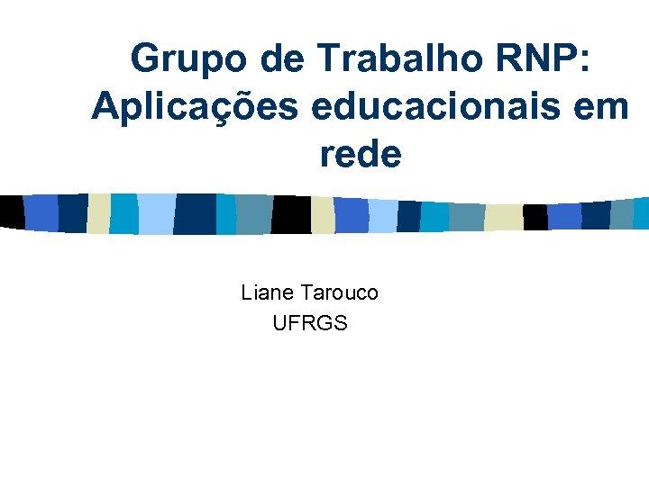 Grupo de Trabalho RNP: Aplicações educacionais em rede Liane Tarouco UFRGS