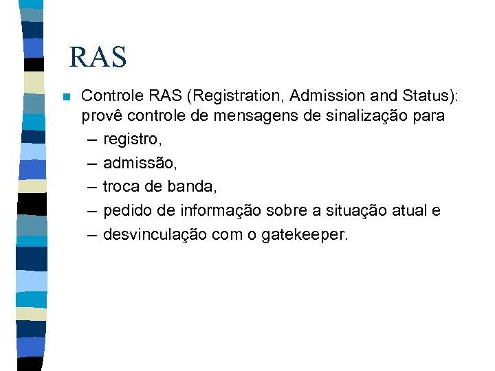 RAS n Controle RAS (Registration, Admission and Status): provê controle de mensagens de sinalização