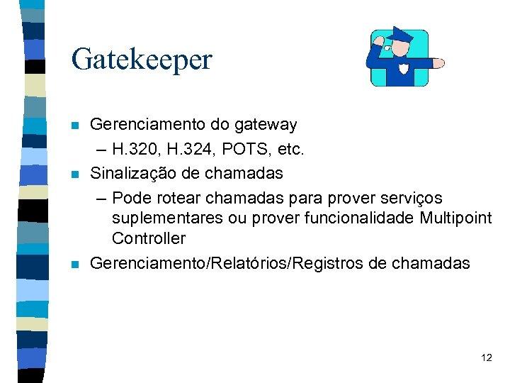 Gatekeeper n n n Gerenciamento do gateway – H. 320, H. 324, POTS, etc.