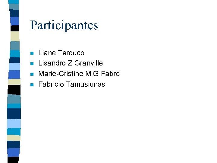 Participantes n n Liane Tarouco Lisandro Z Granville Marie-Cristine M G Fabre Fabricio Tamusiunas