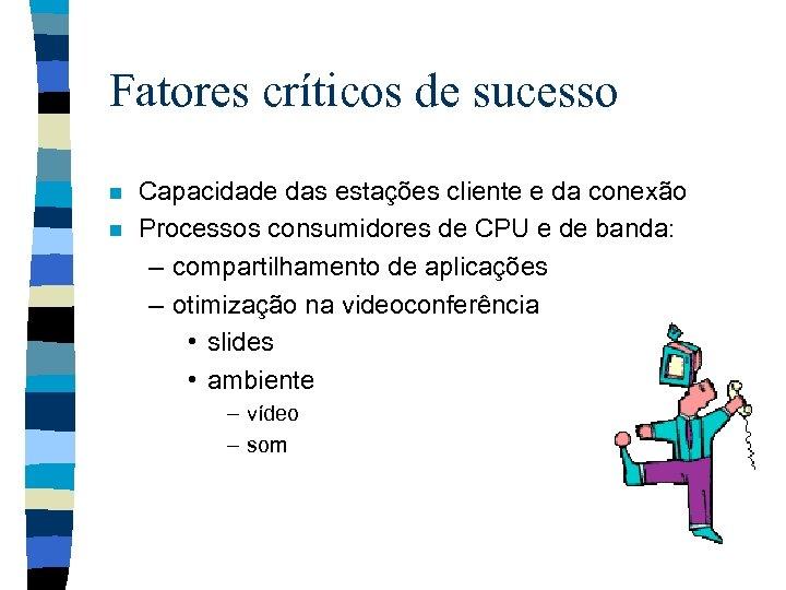 Fatores críticos de sucesso n n Capacidade das estações cliente e da conexão Processos