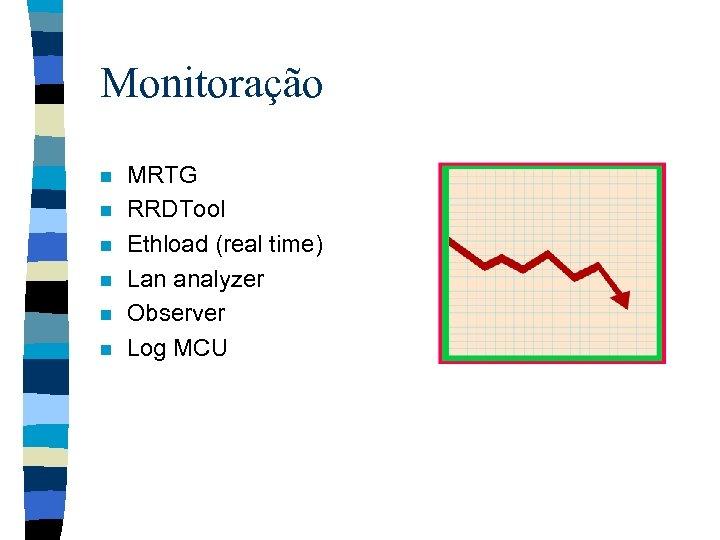 Monitoração n n n MRTG RRDTool Ethload (real time) Lan analyzer Observer Log MCU