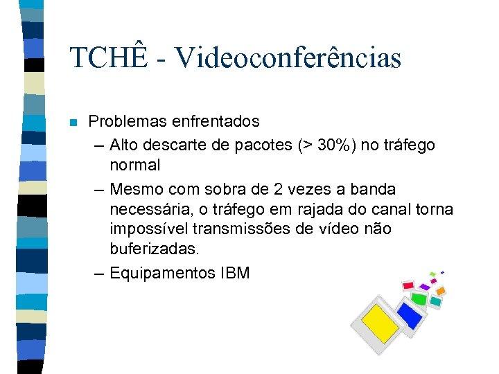 TCHÊ - Videoconferências n Problemas enfrentados – Alto descarte de pacotes (> 30%) no