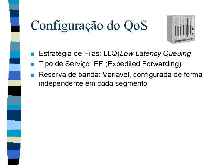 Configuração do Qo. S n n n Estratégia de Filas: LLQ(Low Latency Queuing Tipo