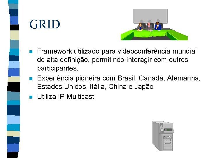 GRID n n n Framework utilizado para videoconferência mundial de alta definição, permitindo interagir