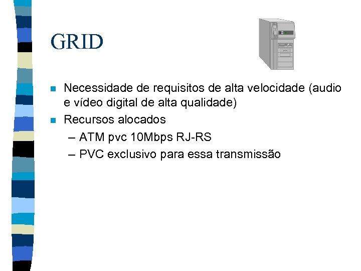 GRID n n Necessidade de requisitos de alta velocidade (audio e vídeo digital de