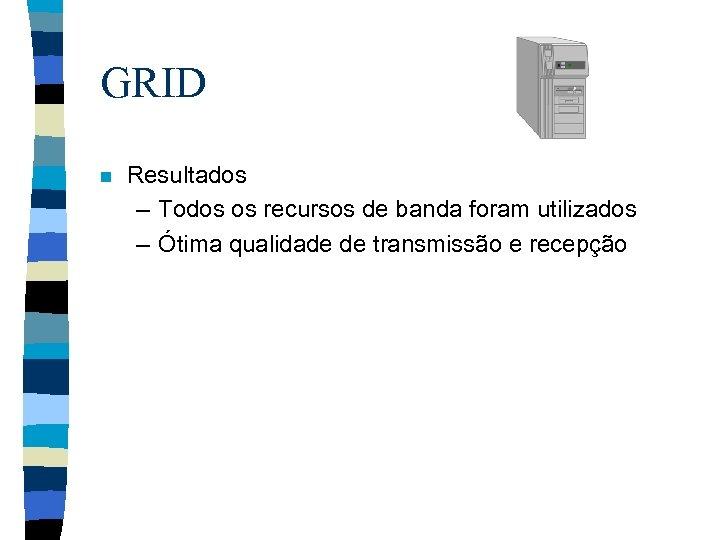 GRID n Resultados – Todos os recursos de banda foram utilizados – Ótima qualidade