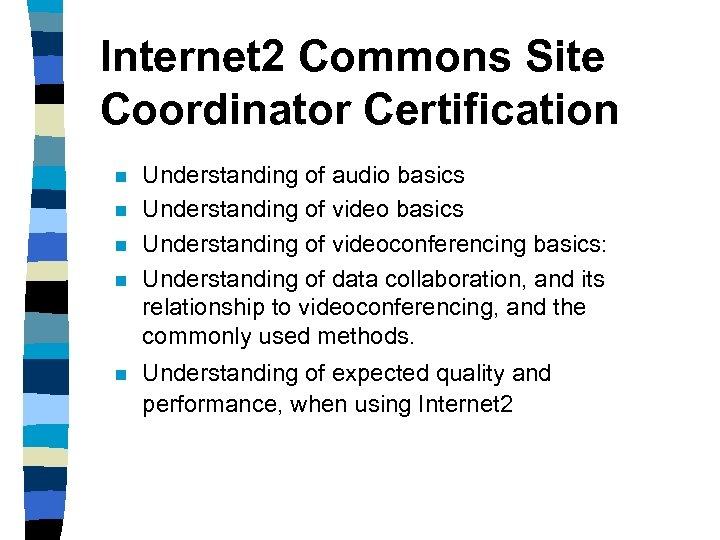 Internet 2 Commons Site Coordinator Certification n n Understanding of audio basics Understanding of