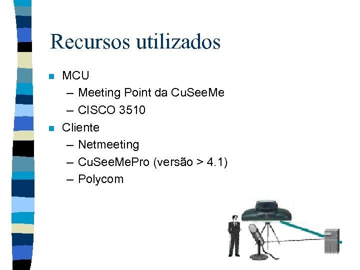 Recursos utilizados n n MCU – Meeting Point da Cu. See. Me – CISCO