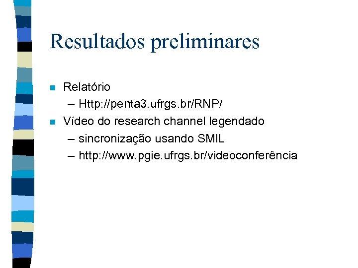 Resultados preliminares n n Relatório – Http: //penta 3. ufrgs. br/RNP/ Vídeo do research