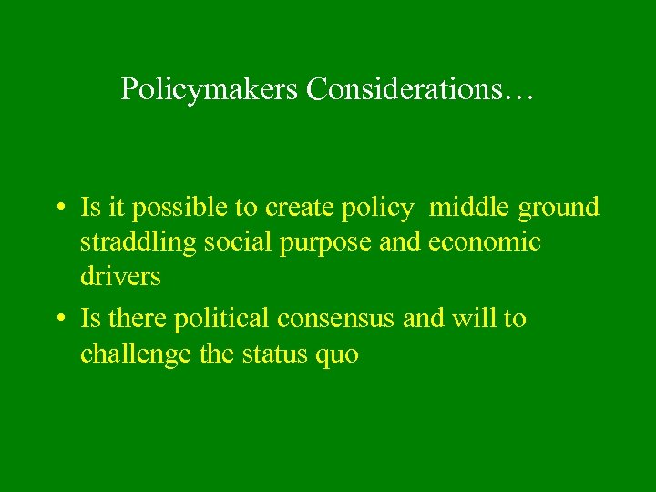 Policymakers Considerations… • Is it possible to create policy middle ground straddling social purpose