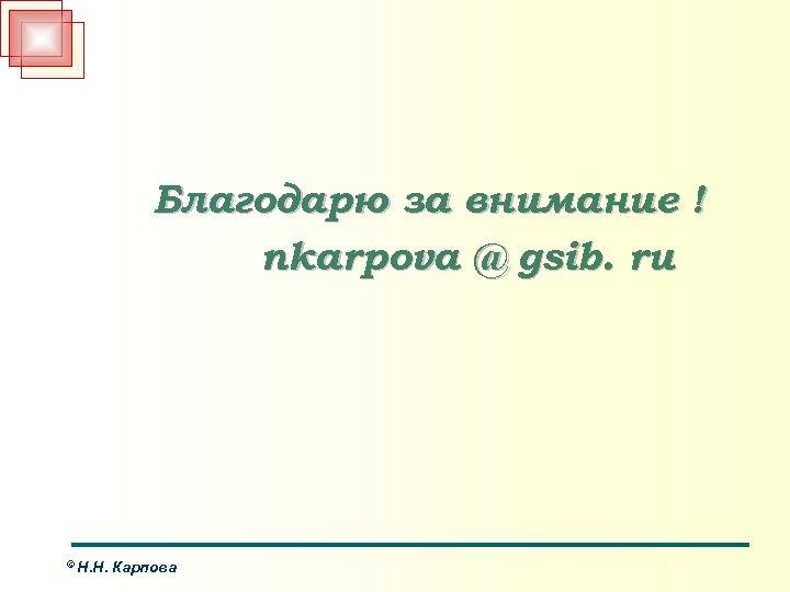 Благодарю за внимание ! nkarpova @ gsib. ru © Н. Н. Карпова