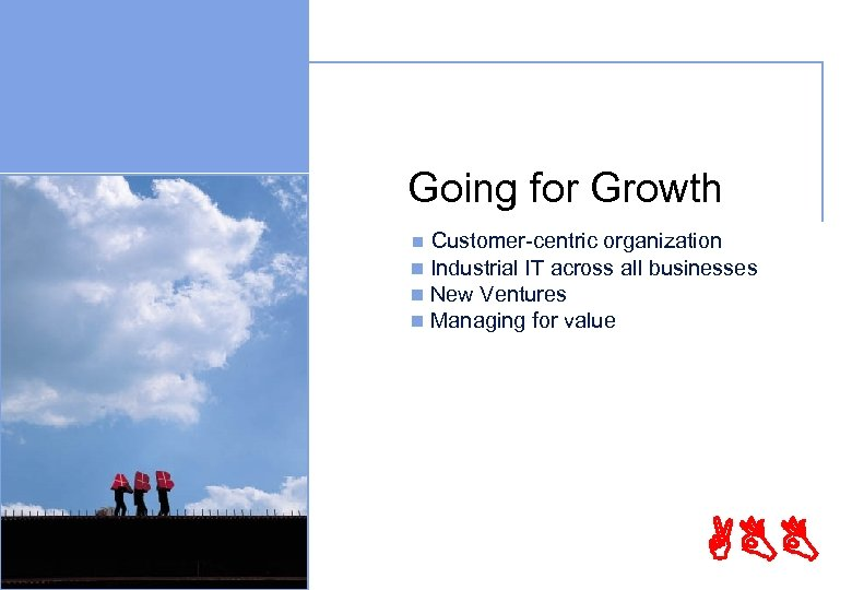 Going for Growth Customer-centric organization n Industrial IT across all businesses n New Ventures