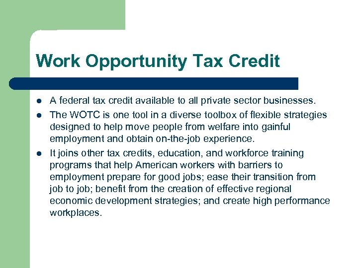 Work Opportunity Tax Credit l l l A federal tax credit available to all