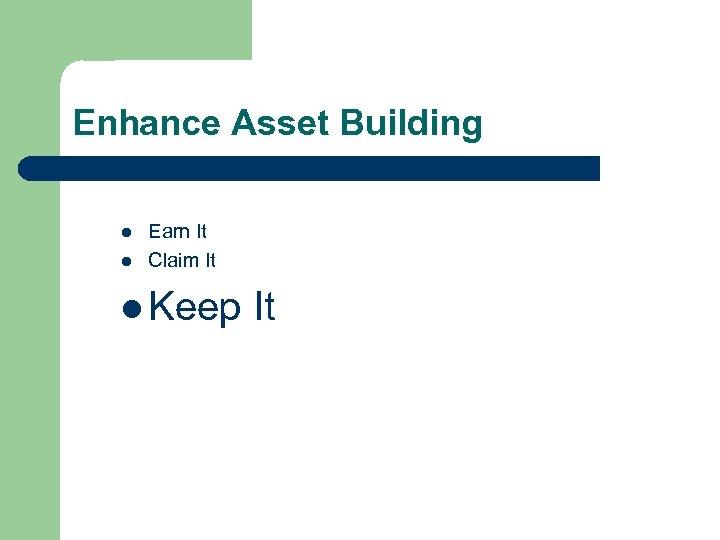 Enhance Asset Building l l Earn It Claim It l Keep It