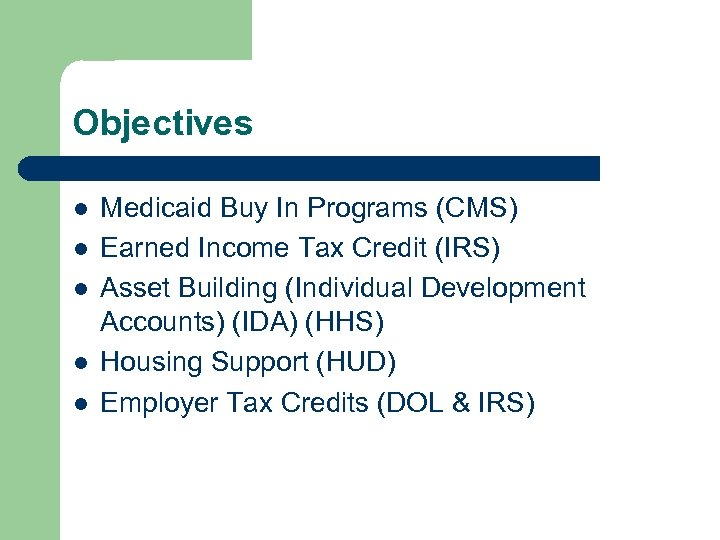 Objectives l l l Medicaid Buy In Programs (CMS) Earned Income Tax Credit (IRS)
