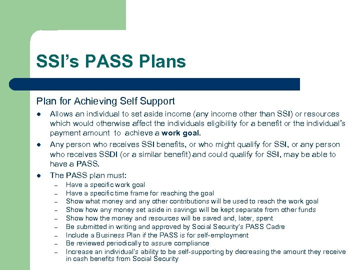 SSI's PASS Plans Plan for Achieving Self Support l l l Allows an individual