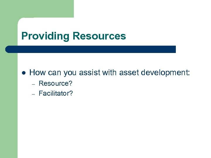 Providing Resources l How can you assist with asset development: – – Resource? Facilitator?