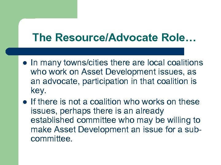 The Resource/Advocate Role… l l In many towns/cities there are local coalitions who work