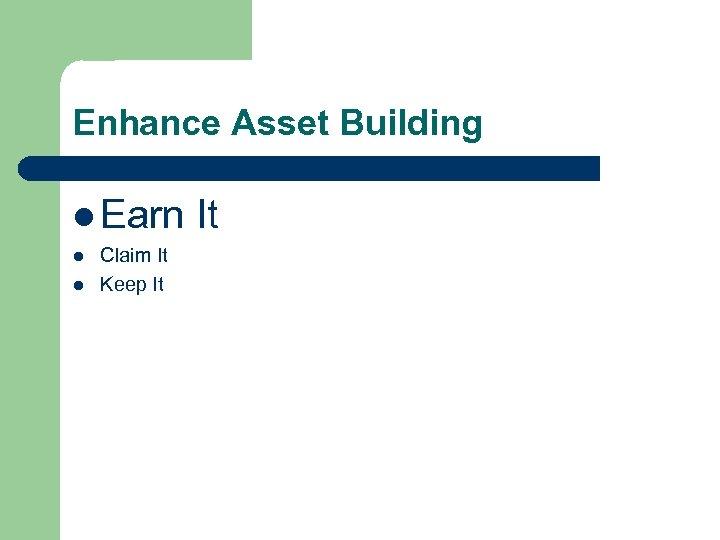 Enhance Asset Building l Earn It l l Claim It Keep It