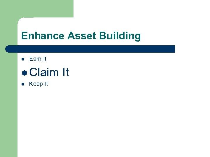 Enhance Asset Building l Earn It l Claim It l Keep It