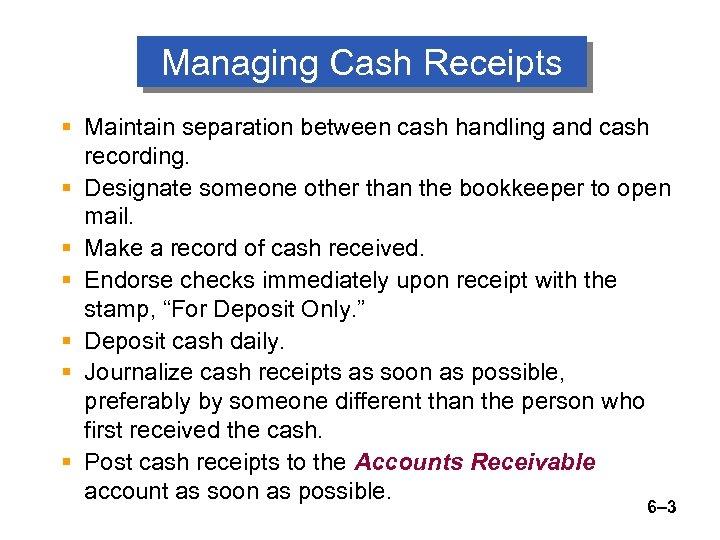 Managing Cash Receipts § Maintain separation between cash handling and cash recording. § Designate