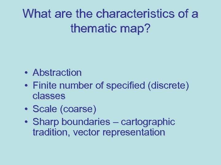 What are the characteristics of a thematic map? • Abstraction • Finite number of