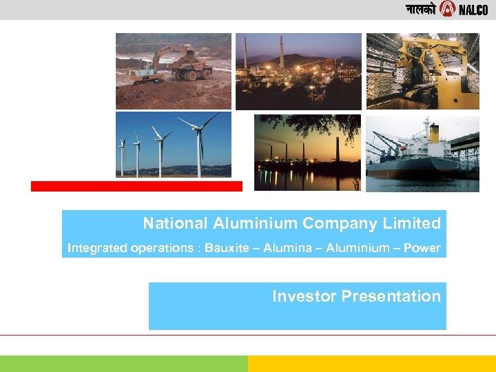 National Aluminium Company Limited Integrated operations : Bauxite – Alumina – Aluminium – Power
