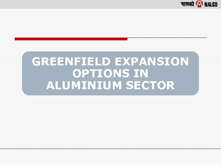 GREENFIELD EXPANSION OPTIONS IN ALUMINIUM SECTOR
