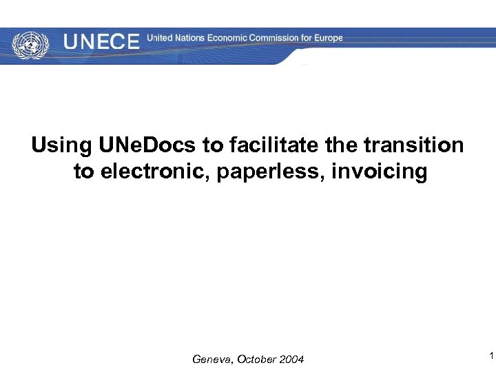 Using UNe. Docs to facilitate the transition to electronic, paperless, invoicing Geneva, October 2004