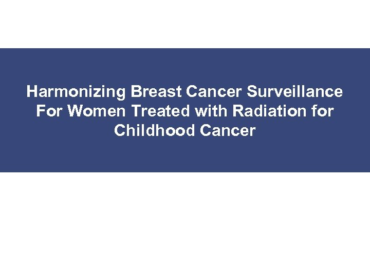 Harmonizing Breast Cancer Surveillance For Women Treated with Radiation for Childhood Cancer