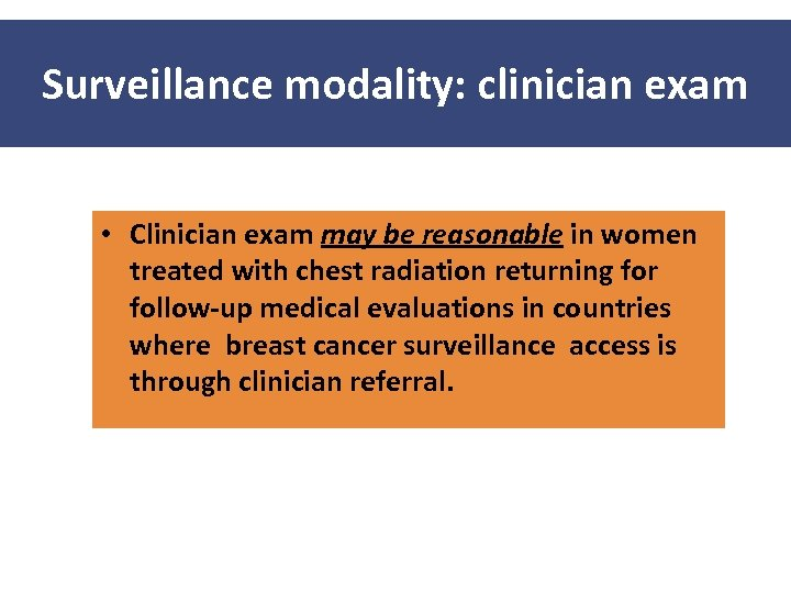 Surveillance modality: clinician exam • Clinician exam may be reasonable in women treated with